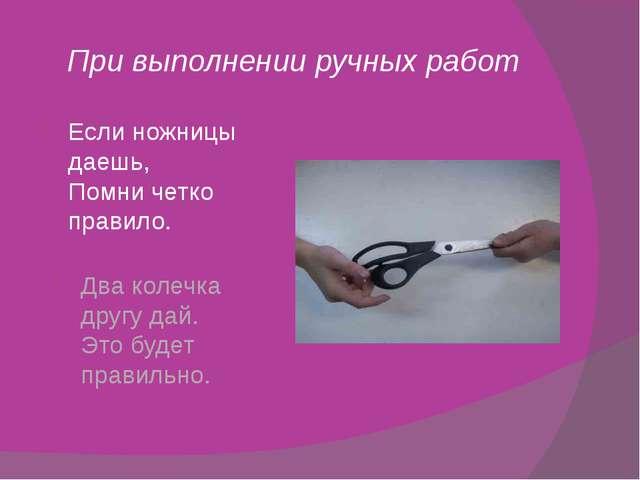 При выполнении ручных работ Если ножницы даешь, Помни четко правило. Два коле...