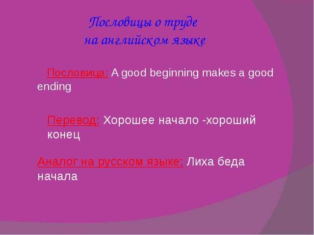 Пословицы о труде на английском языке Пословица:A good beginning makes a goo...