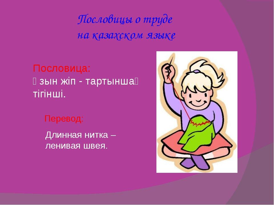 Пословицы о труде на казахском языке Пословица: Ұзынжіп-тартыншақтігінші....
