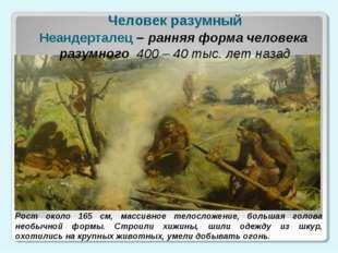 Человек разумный Неандерталец – ранняя форма человека разумного 400 – 40 тыс.
