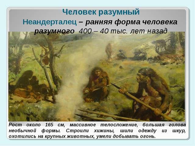 Человек разумный Неандерталец – ранняя форма человека разумного 400 – 40 тыс....