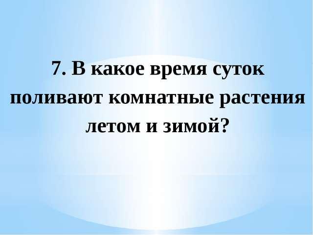 7. В какое время суток поливают комнатные растения летом и зимой?