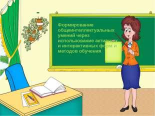 Формирование общеинтеллектуальных умений через использование активных и интер