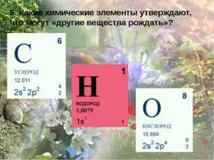 5. Какие химические элементы утверждают, что могут «другие вещества рождать»?