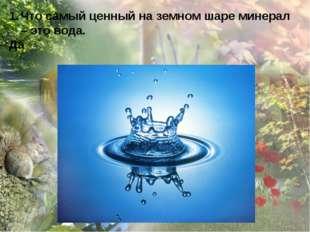 Что самый ценный на земном шаре минерал – это вода. Да