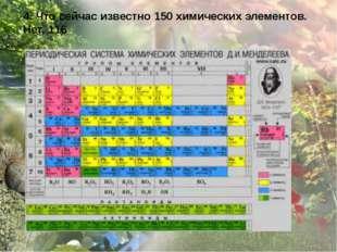 4. Что сейчас известно 150 химических элементов. Нет, 116