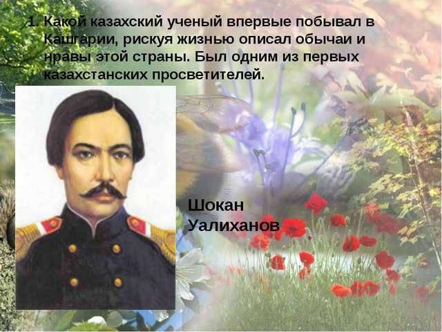 Какой казахский ученый впервые побывал в Кашгарии, рискуя жизнью описал обыча...