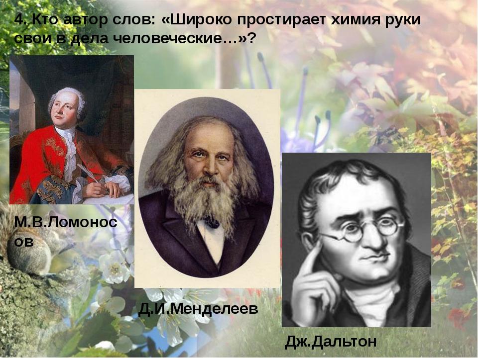 4. Кто автор слов: «Широко простирает химия руки свои в дела человеческие…»?...