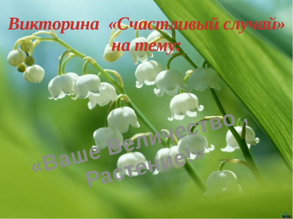 Викторина «Счастливый случай» на тему: «Ваше Величество , Растение!»