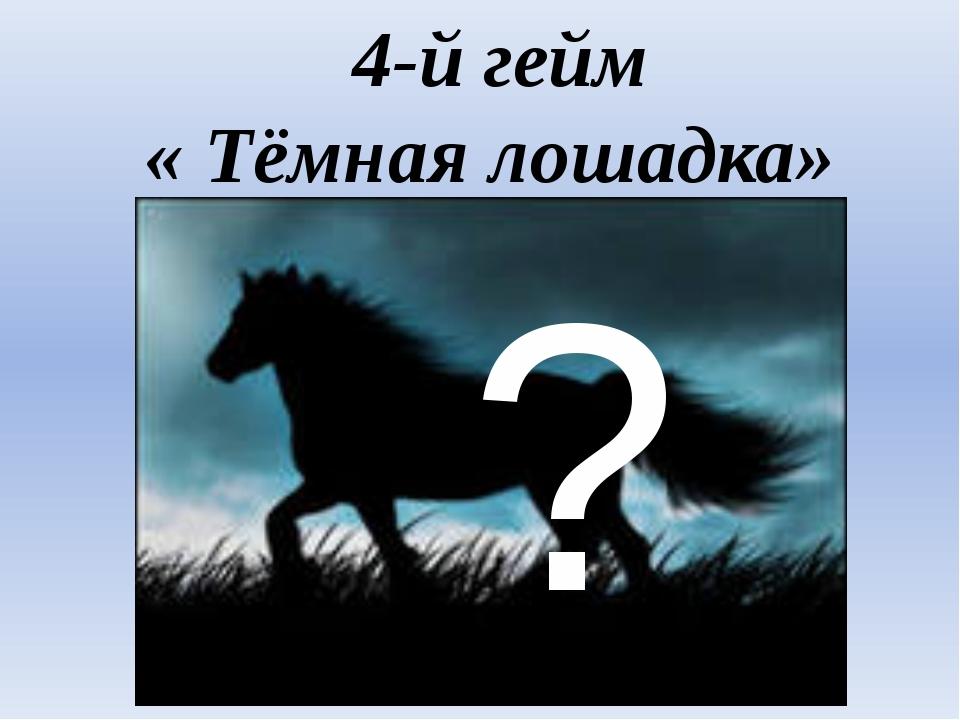 4-й гейм « Тёмная лошадка» ?