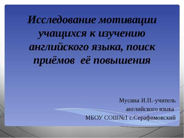 Мусина И.П.-учитель английского языка МБОУ СОШ№1 с.Серафимовский Исследо...