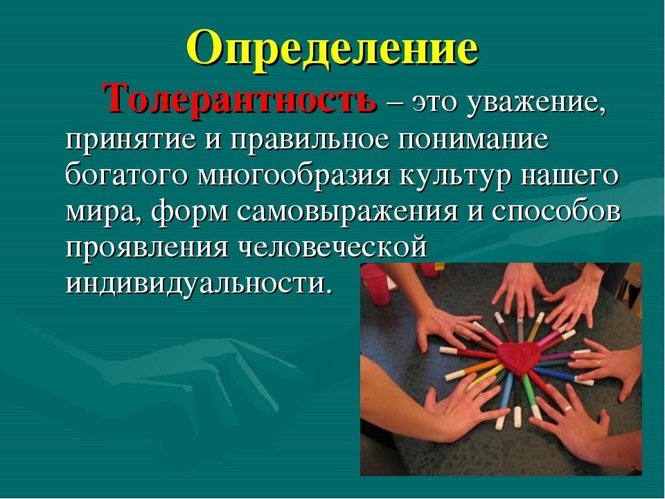 Определение Толерантность – это уважение, принятие и правильное понимание бог...