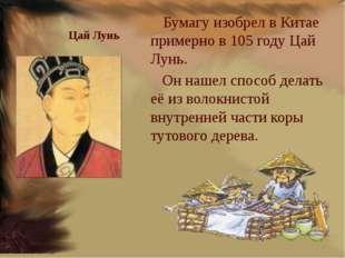Цай Лунь Бумагу изобрел в Китае примерно в 105 году Цай Лунь. Он нашел спосо