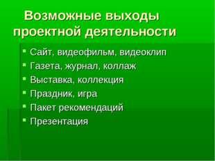 Возможные выходы проектной деятельности Сайт, видеофильм, видеоклип Газета,
