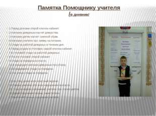 Памятка Помощнику учителя /в дневник/ 1.Перед уроками открой ключом кабинет.