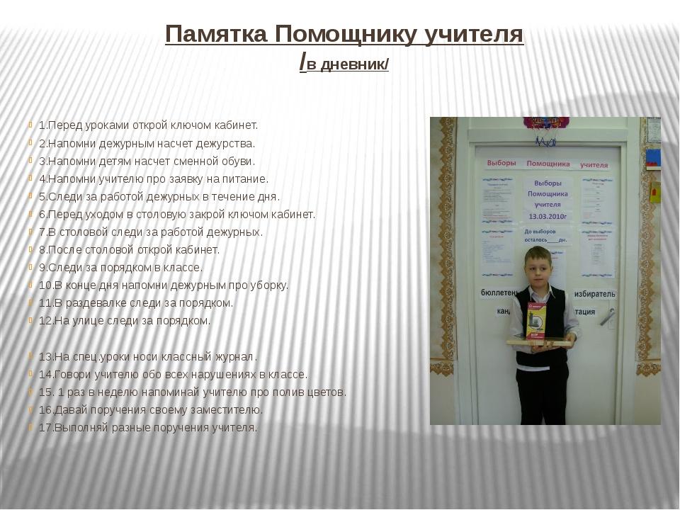 Памятка Помощнику учителя /в дневник/ 1.Перед уроками открой ключом кабинет....