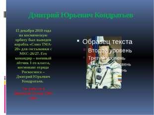 Дмитрий Юрьевич Кондратьев 15 декабря 2010 года на космическую орбиту был выв