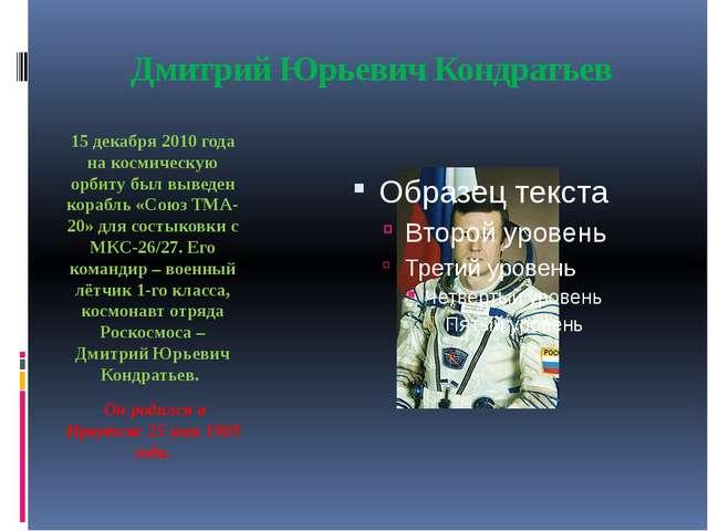 Дмитрий Юрьевич Кондратьев 15 декабря 2010 года на космическую орбиту был выв...