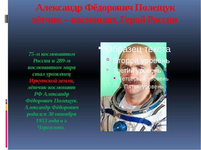 Александр Фёдорович Полещук лётчик – космонавт, Герой России  75-м космонав...