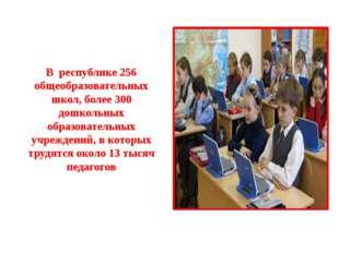 В республике 256 общеобразовательных школ, более 300 дошкольных образователь