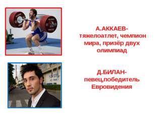 А.АККАЕВ- тяжелоатлет, чемпион мира, призёр двух олимпиад Д.БИЛАН- певец,побе