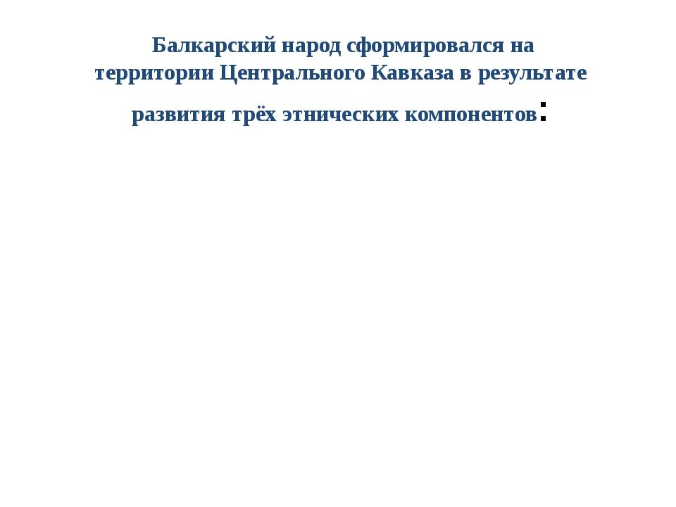 Балкарский народсформировалсяна территорииЦентрального Кавказа в результа...