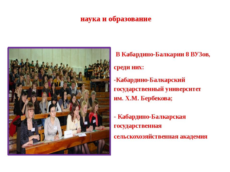наука и образование В Кабардино-Балкарии 8 ВУЗов, среди них: -Кабардино-Балка...