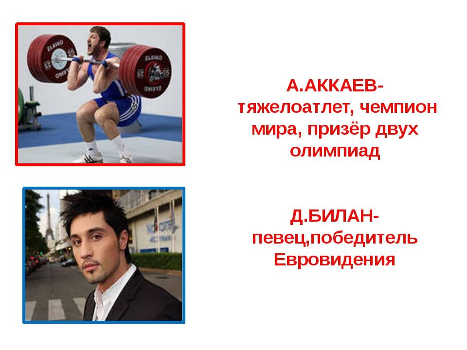 А.АККАЕВ- тяжелоатлет, чемпион мира, призёр двух олимпиад Д.БИЛАН- певец,побе...