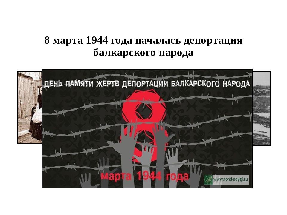 8 марта 1944 года началасьдепортация балкарского народа