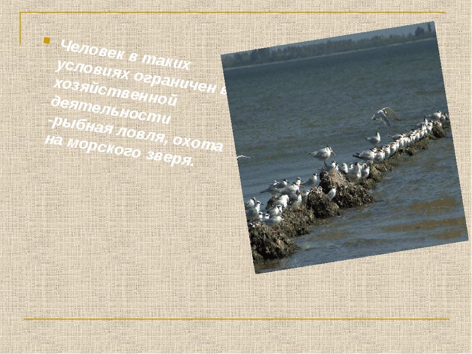 Человек в таких условиях ограничен в хозяйственной деятельности -рыбная ловля...