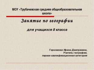 МОУ «Трубачевская средняя общеобразовательная школа» Занятие по географии для