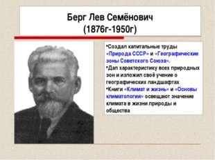 Берг Лев Семёнович (1876г-1950г) Создал капитальные труды «Природа СССР» и «Г