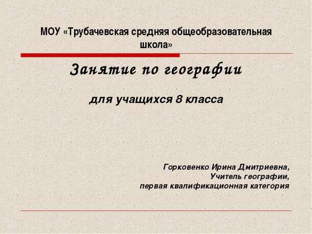 МОУ «Трубачевская средняя общеобразовательная школа» Занятие по географии для...