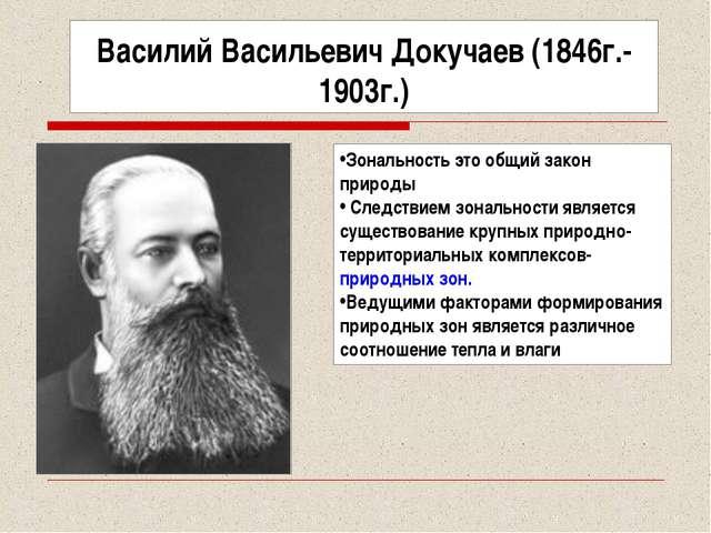 Василий Васильевич Докучаев (1846г.-1903г.) Зональность это общий закон приро...