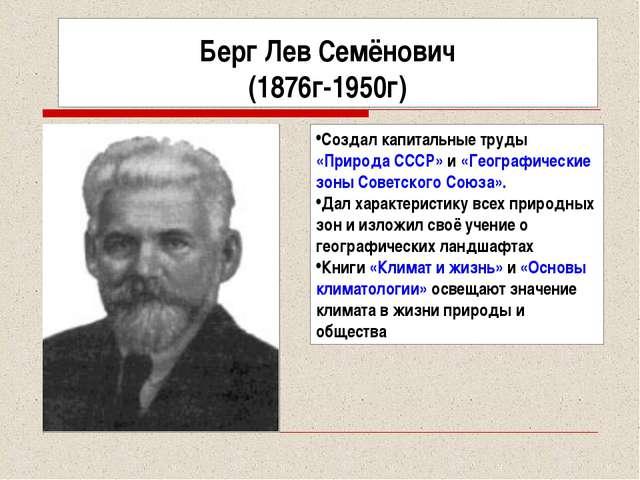 Берг Лев Семёнович (1876г-1950г) Создал капитальные труды «Природа СССР» и «Г...