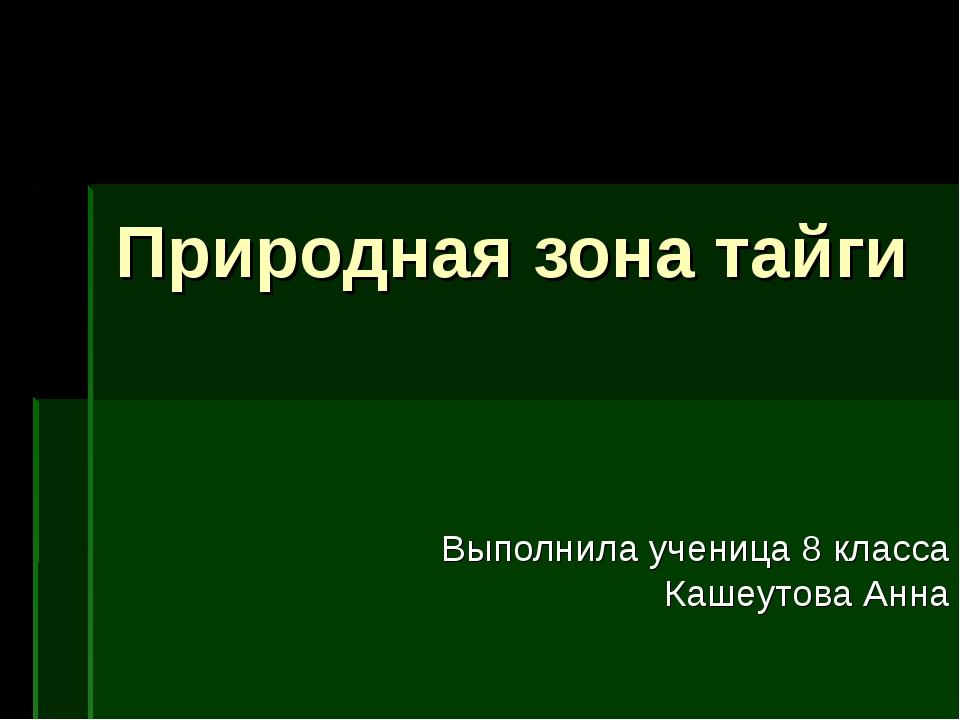 Природная зона тайги Выполнила ученица 8 класса Кашеутова Анна