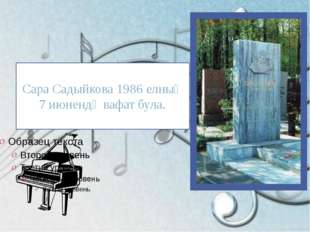 Сара Садыйкова 1986 елның 7 июнендә вафат була.