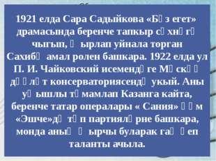 1921 елда Сара Садыйкова «Бүз егет» драмасында беренче тапкыр сәхнәгә чыгып,