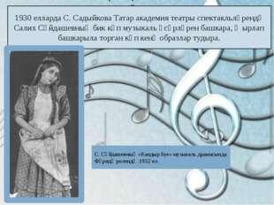 1930 елларда С. Садыйкова Татар академия театры спектакльләрендә Салих Сәйдаш