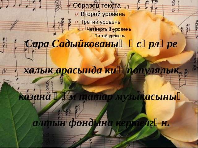 Сара Садыйкованың әсәрләре халык арасында киң популялык казана һәм татар музы...