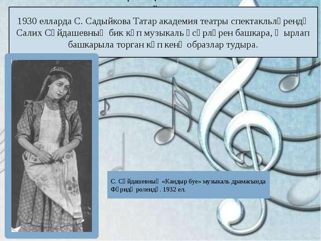 1930 елларда С. Садыйкова Татар академия театры спектакльләрендә Салих Сәйдаш...