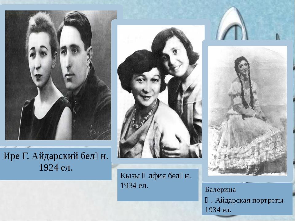 Ире Г. Айдарский белән. 1924 ел. Кызы Әлфия белән. 1934 ел. Балерина Ә. Айда...