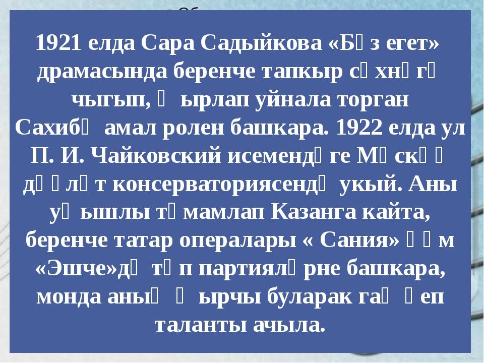 1921 елда Сара Садыйкова «Бүз егет» драмасында беренче тапкыр сәхнәгә чыгып,...