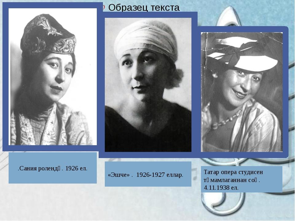.Сания ролендә. 1926 ел. «Эшче» . 1926-1927 еллар. Татар опера студисен тәмам...