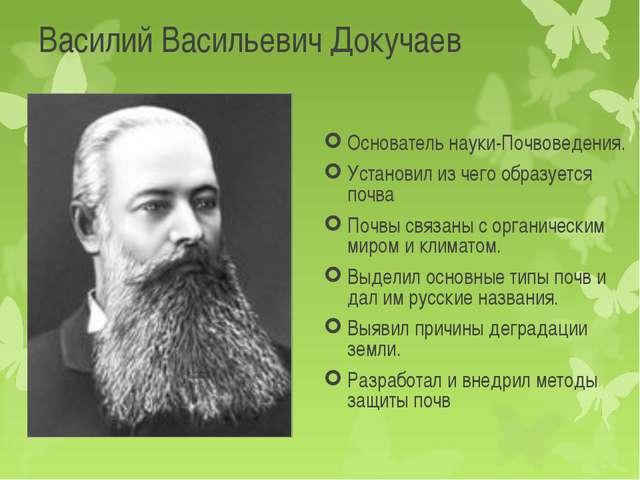 Василий Васильевич Докучаев Основатель науки-Почвоведения. Установил из чего...