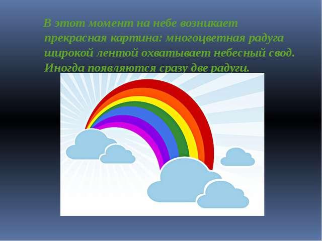 В этот момент на небе возникает прекрасная картина: многоцветная радуга широк...