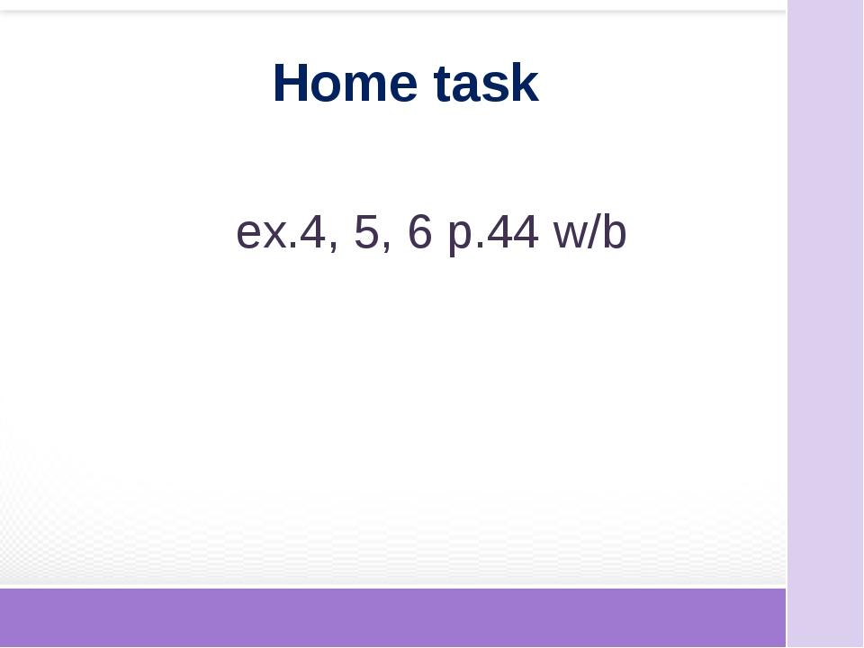 ex.4, 5, 6 p.44 w/b Home task