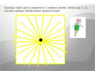 Проведи через центр окружности 1 прямую линию, затем ещё 2, 10. Сколько прямы