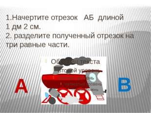 1.Начертите отрезок АБ длиной 1 дм 2 см. 2. разделите полученный отрезок на т