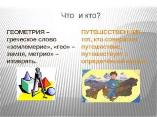 Что и кто? ГЕОМЕТРИЯ –греческое слово «землемерие», «гео» – земля, метрио» –